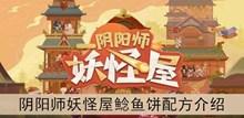 《阴阳师妖怪屋》鲶鱼饼配方介绍