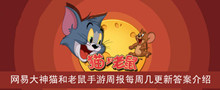2021《猫和老鼠》网易大神猫和老鼠手游周报每周几更新答案介绍