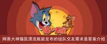2021《猫和老鼠》网易大神猫鼠漂流瓶能发布的组队交友需求是答案介绍