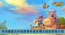 《梦幻西游》项羽破釜沉舟战胜秦军是在哪次战役答案介绍